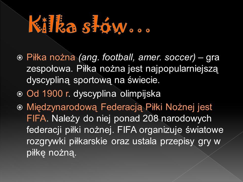 Kilka słów… Piłka nożna (ang. football, amer. soccer) – gra zespołowa. Piłka nożna jest najpopularniejszą dyscypliną sportową na świecie.