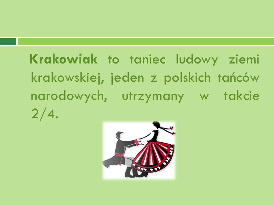 Krakowiak to taniec ludowy ziemi krakowskiej, jeden z polskich tańców narodowych, utrzymany w takcie 2/4.