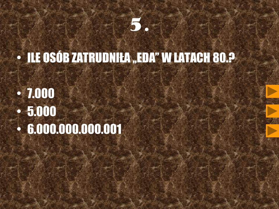5. ILE OSÓB ZATRUDNIŁA ,,EDA'' W LATACH 80. 7.000 5.000