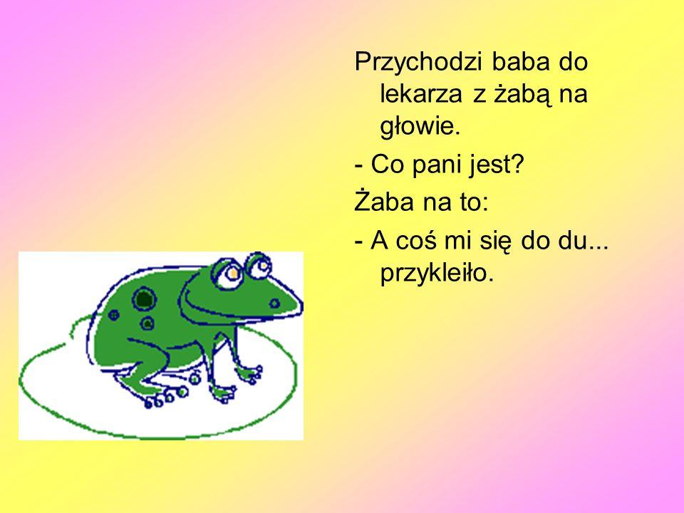 Przychodzi baba do lekarza z żabą na głowie.