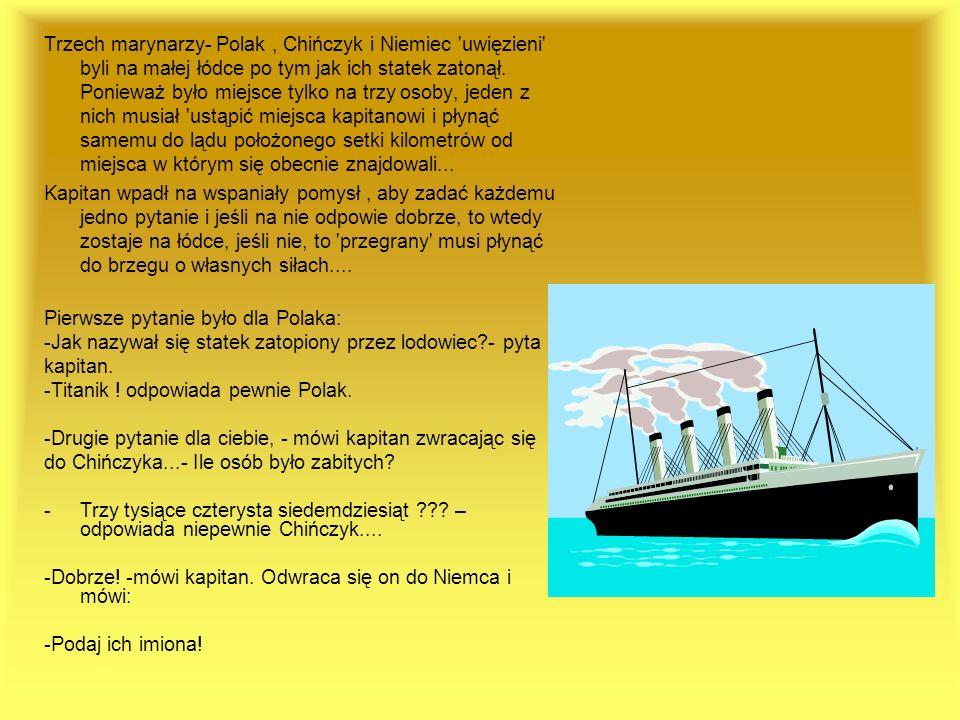 Trzech marynarzy- Polak , Chińczyk i Niemiec uwięzieni byli na małej łódce po tym jak ich statek zatonął. Ponieważ było miejsce tylko na trzy osoby, jeden z nich musiał ustąpić miejsca kapitanowi i płynąć samemu do lądu położonego setki kilometrów od miejsca w którym się obecnie znajdowali...