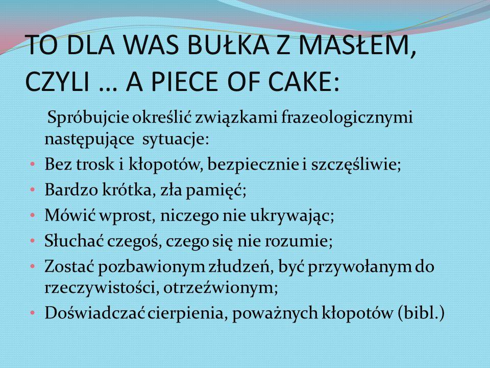 TO DLA WAS BUŁKA Z MASŁEM, CZYLI … A PIECE OF CAKE: