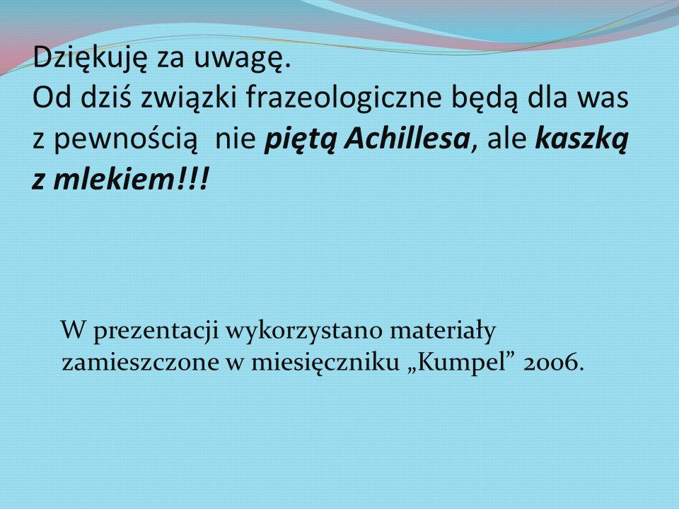 Dziękuję za uwagę. Od dziś związki frazeologiczne będą dla was z pewnością nie piętą Achillesa, ale kaszką z mlekiem!!!