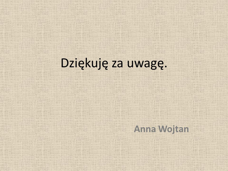 Dziękuję za uwagę. Anna Wojtan