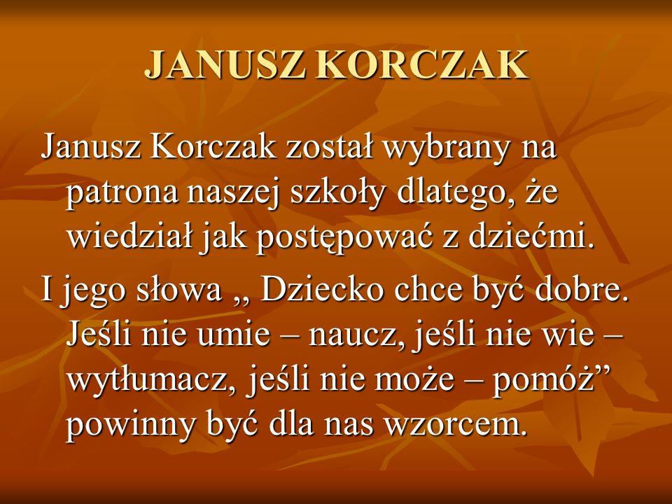 JANUSZ KORCZAK Janusz Korczak został wybrany na patrona naszej szkoły dlatego, że wiedział jak postępować z dziećmi.