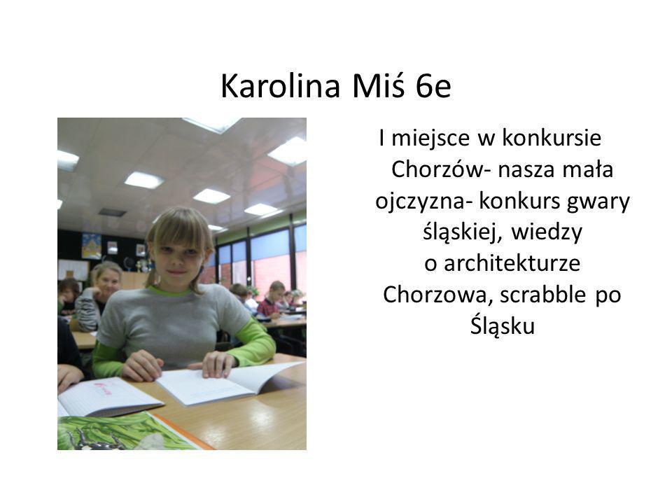 Karolina Miś 6e I miejsce w konkursie Chorzów- nasza mała ojczyzna- konkurs gwary śląskiej, wiedzy o architekturze Chorzowa, scrabble po Śląsku.