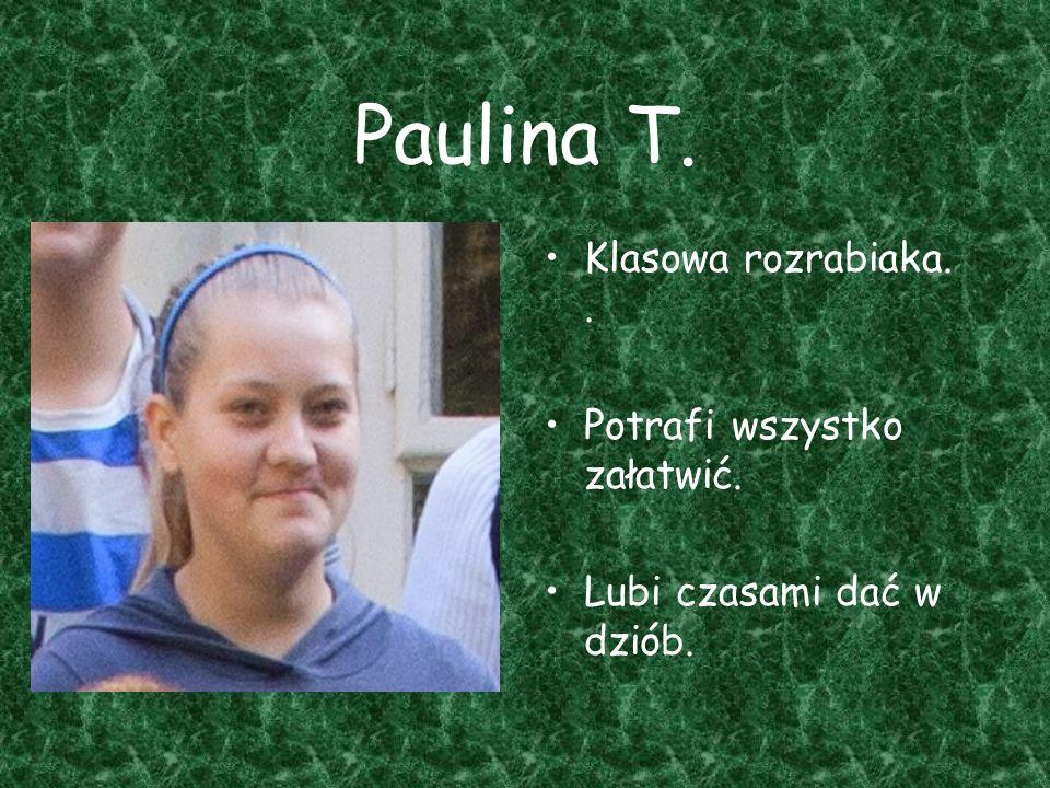 Paulina T. Klasowa rozrabiaka. . Potrafi wszystko załatwić.