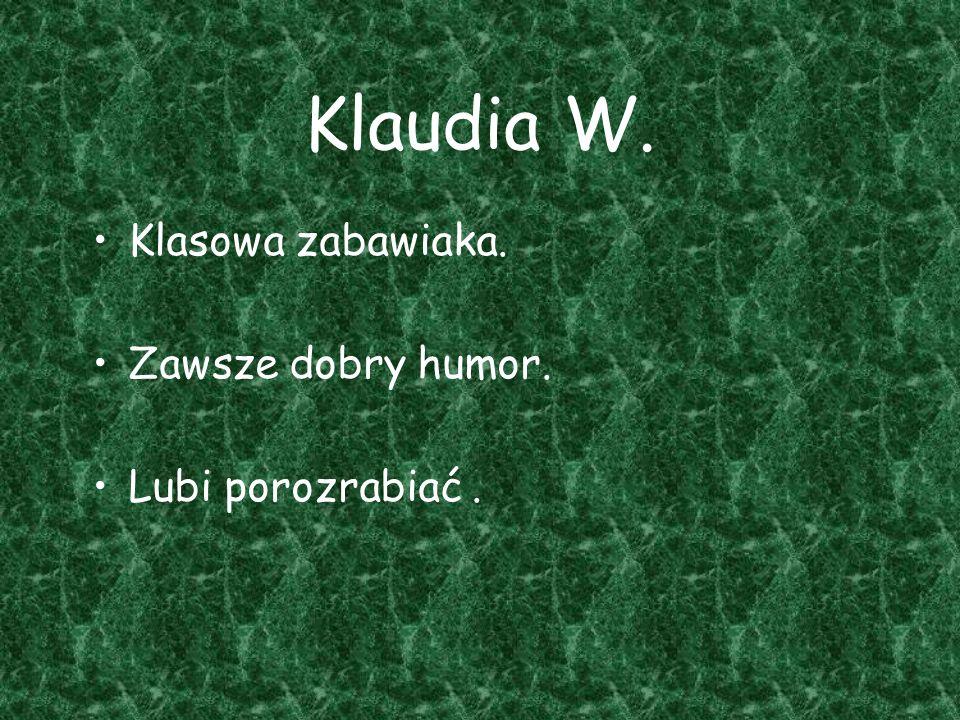 Klaudia W. Klasowa zabawiaka. Zawsze dobry humor. Lubi porozrabiać .