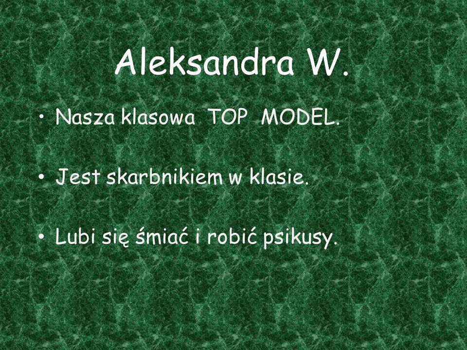 Aleksandra W. Nasza klasowa TOP MODEL. Jest skarbnikiem w klasie.