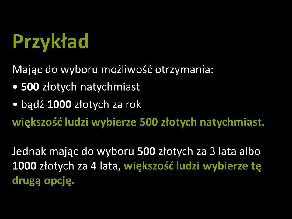 Przykład Mając do wyboru możliwość otrzymania: 500 złotych natychmiast