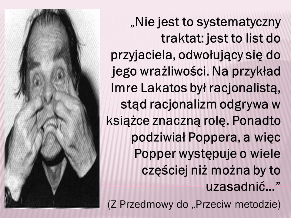 """""""Nie jest to systematyczny traktat: jest to list do przyjaciela, odwołujący się do jego wrażliwości. Na przykład Imre Lakatos był racjonalistą, stąd racjonalizm odgrywa w książce znaczną rolę. Ponadto podziwiał Poppera, a więc Popper występuje o wiele częściej niż można by to uzasadnić…"""