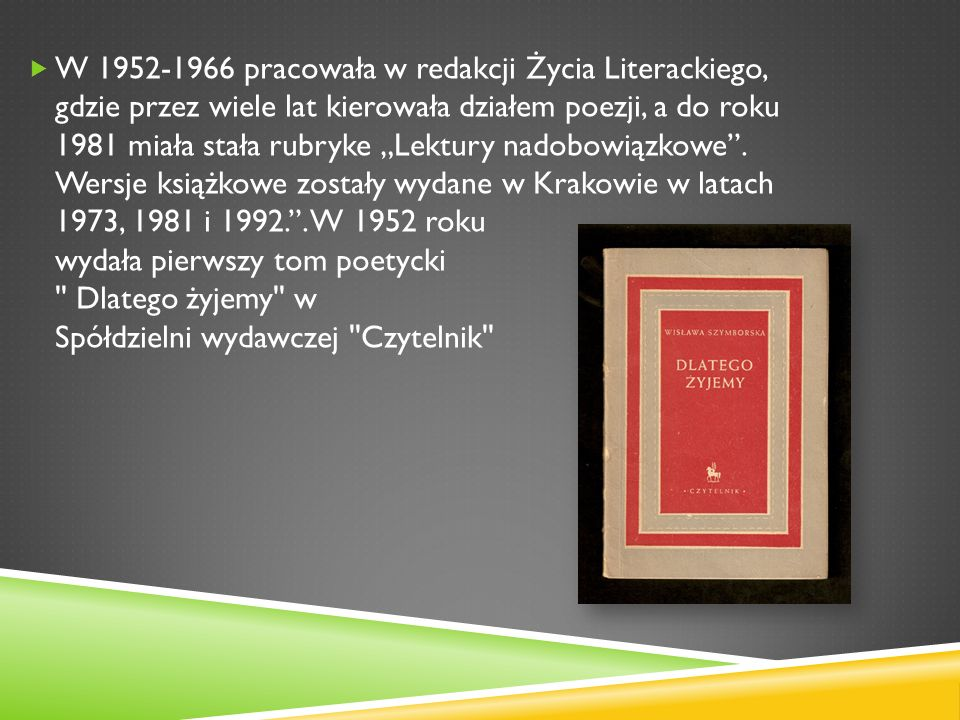 """W 1952-1966 pracowała w redakcji Życia Literackiego, gdzie przez wiele lat kierowała działem poezji, a do roku 1981 miała stała rubryke """"Lektury nadobowiązkowe ."""