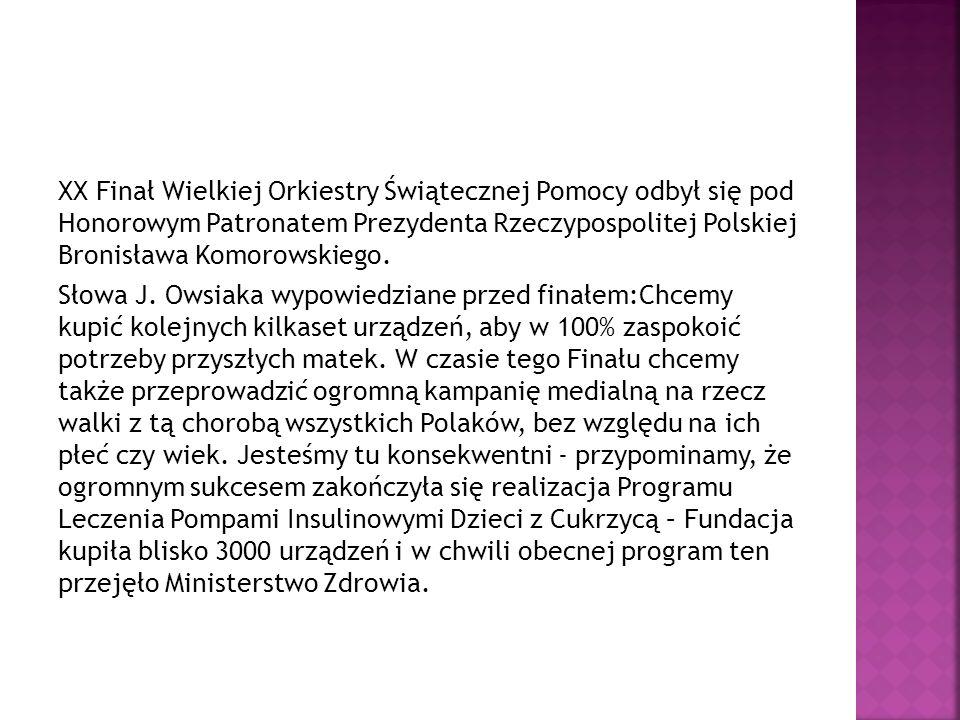 XX Finał Wielkiej Orkiestry Świątecznej Pomocy odbył się pod Honorowym Patronatem Prezydenta Rzeczypospolitej Polskiej Bronisława Komorowskiego.