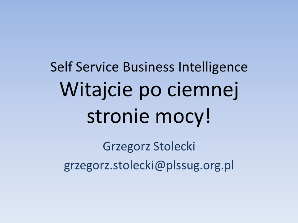 Self Service Business Intelligence Witajcie po ciemnej stronie mocy!