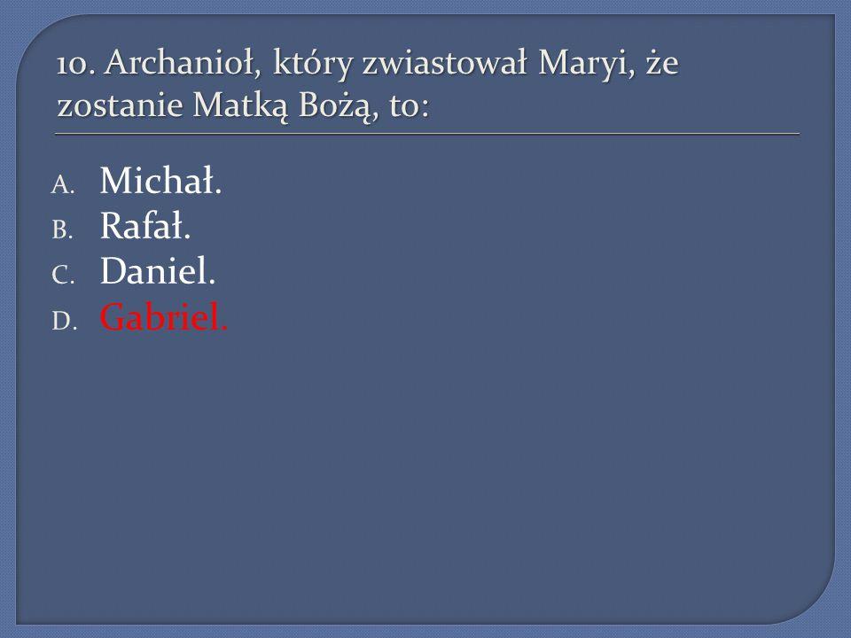 10. Archanioł, który zwiastował Maryi, że zostanie Matką Bożą, to: