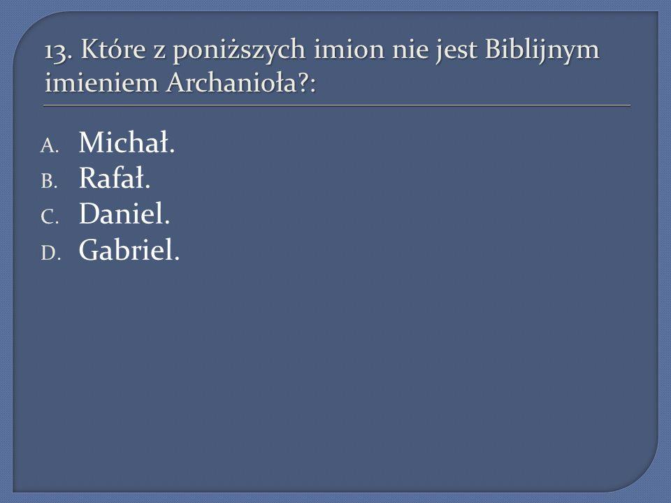 13. Które z poniższych imion nie jest Biblijnym imieniem Archanioła :