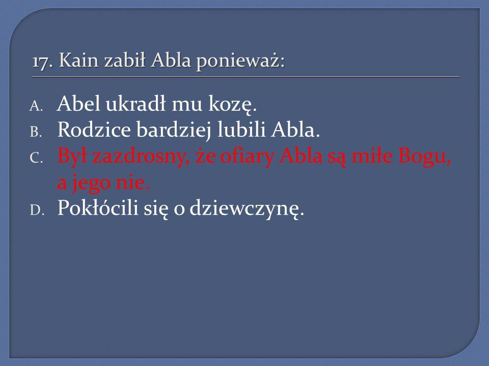 17. Kain zabił Abla ponieważ: