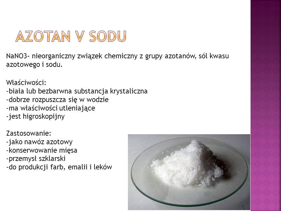 Azotan V Sodu NaNO3– nieorganiczny związek chemiczny z grupy azotanów, sól kwasu azotowego i sodu. Właściwości: