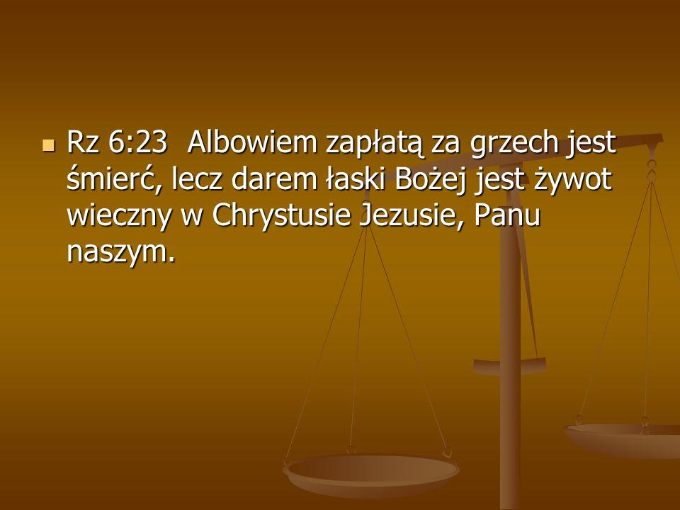 Rz 6:23 Albowiem zapłatą za grzech jest śmierć, lecz darem łaski Bożej jest żywot wieczny w Chrystusie Jezusie, Panu naszym.