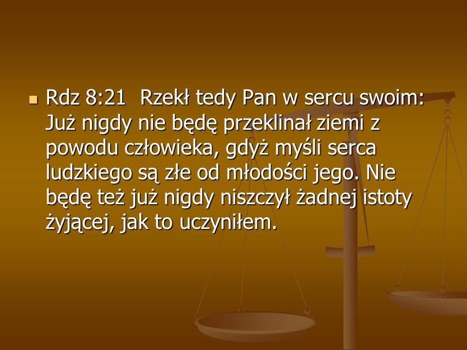 Rdz 8:21 Rzekł tedy Pan w sercu swoim: Już nigdy nie będę przeklinał ziemi z powodu człowieka, gdyż myśli serca ludzkiego są złe od młodości jego.
