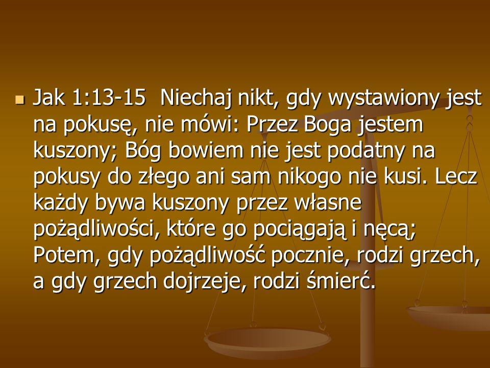 Jak 1:13-15 Niechaj nikt, gdy wystawiony jest na pokusę, nie mówi: Przez Boga jestem kuszony; Bóg bowiem nie jest podatny na pokusy do złego ani sam nikogo nie kusi.
