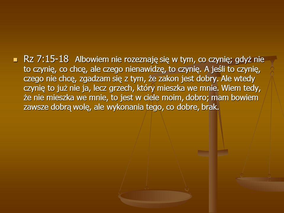 Rz 7:15-18 Albowiem nie rozeznaję się w tym, co czynię; gdyż nie to czynię, co chcę, ale czego nienawidzę, to czynię.