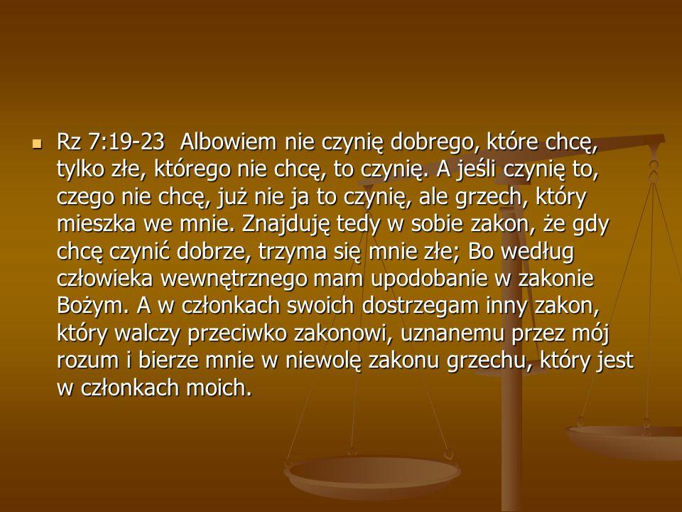 Rz 7:19-23 Albowiem nie czynię dobrego, które chcę, tylko złe, którego nie chcę, to czynię.