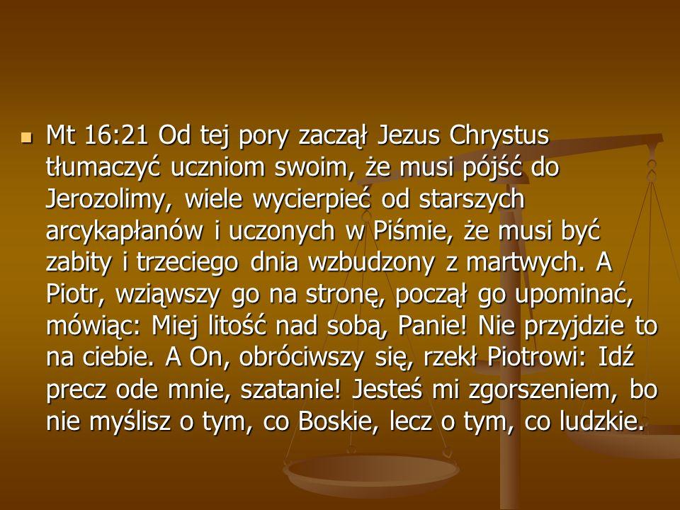 Mt 16:21 Od tej pory zaczął Jezus Chrystus tłumaczyć uczniom swoim, że musi pójść do Jerozolimy, wiele wycierpieć od starszych arcykapłanów i uczonych w Piśmie, że musi być zabity i trzeciego dnia wzbudzony z martwych.