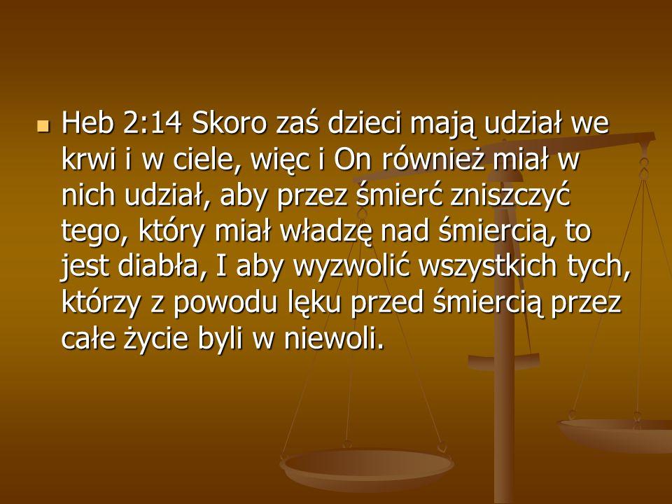 Heb 2:14 Skoro zaś dzieci mają udział we krwi i w ciele, więc i On również miał w nich udział, aby przez śmierć zniszczyć tego, który miał władzę nad śmiercią, to jest diabła, I aby wyzwolić wszystkich tych, którzy z powodu lęku przed śmiercią przez całe życie byli w niewoli.