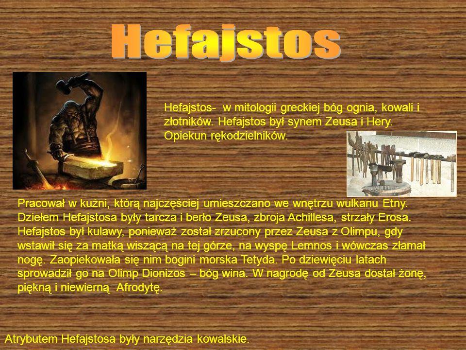 Hefajstos Hefajstos- w mitologii greckiej bóg ognia, kowali i złotników. Hefajstos był synem Zeusa i Hery. Opiekun rękodzielników.