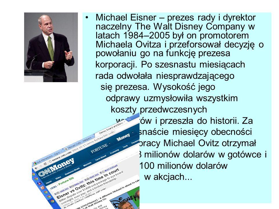 Michael Eisner – prezes rady i dyrektor naczelny The Walt Disney Company w latach 1984–2005 był on promotorem Michaela Ovitza i przeforsował decyzję o powołaniu go na funkcję prezesa