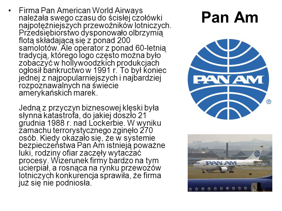 Firma Pan American World Airways należała swego czasu do ścisłej czołówki najpotężniejszych przewoźników lotniczych. Przedsiębiorstwo dysponowało olbrzymią flotą składającą się z ponad 200 samolotów. Ale operator z ponad 60-letnią tradycją, którego logo często można było zobaczyć w hollywoodzkich produkcjach ogłosił bankructwo w 1991 r. To był koniec jednej z najpopularniejszych i najbardziej rozpoznawalnych na świecie amerykańskich marek. Jedną z przyczyn biznesowej klęski była słynna katastrofa, do jakiej doszło 21 grudnia 1988 r. nad Lockerbie. W wyniku zamachu terrorystycznego zginęło 270 osób. Kiedy okazało się, że w systemie bezpieczeństwa Pan Am istnieją poważne luki, rodziny ofiar zaczęły wytaczać procesy. Wizerunek firmy bardzo na tym ucierpiał, a rosnąca na rynku przewozów lotniczych konkurencja sprawiła, że firma już się nie podniosła.