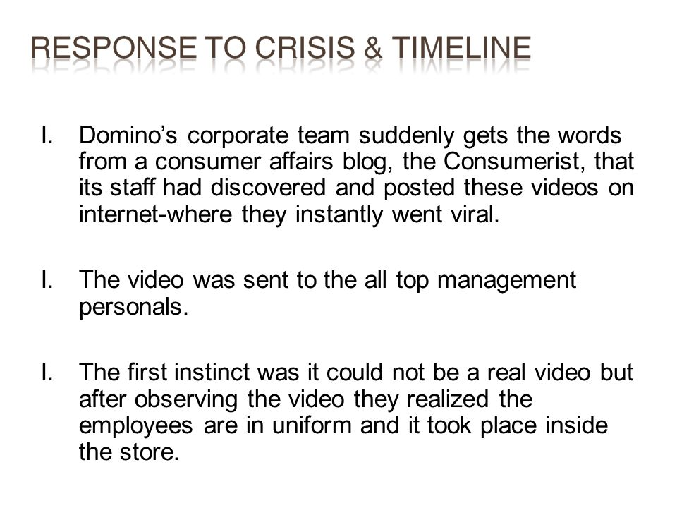 Domino's corporate team suddenly gets the words from a consumer affairs blog, the Consumerist, that its staff had discovered and posted these videos on internet-where they instantly went viral.