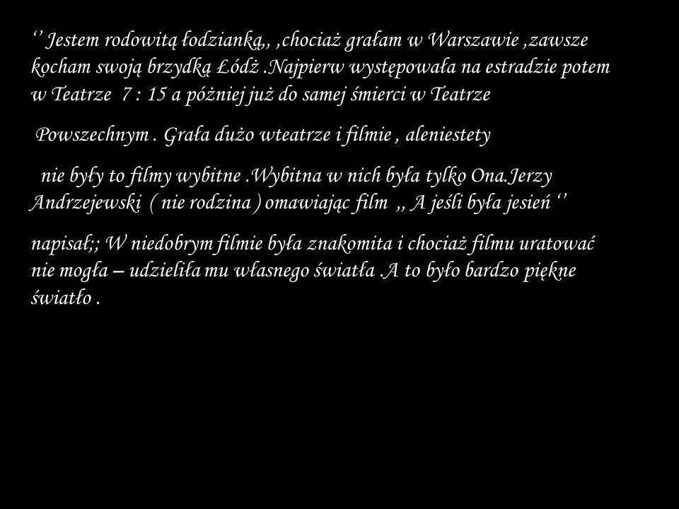 '' Jestem rodowitą łodzianką,, ,chociaż grałam w Warszawie ,zawsze kocham swoją brzydką Łódż .Najpierw występowała na estradzie potem w Teatrze 7 : 15 a póżniej już do samej śmierci w Teatrze