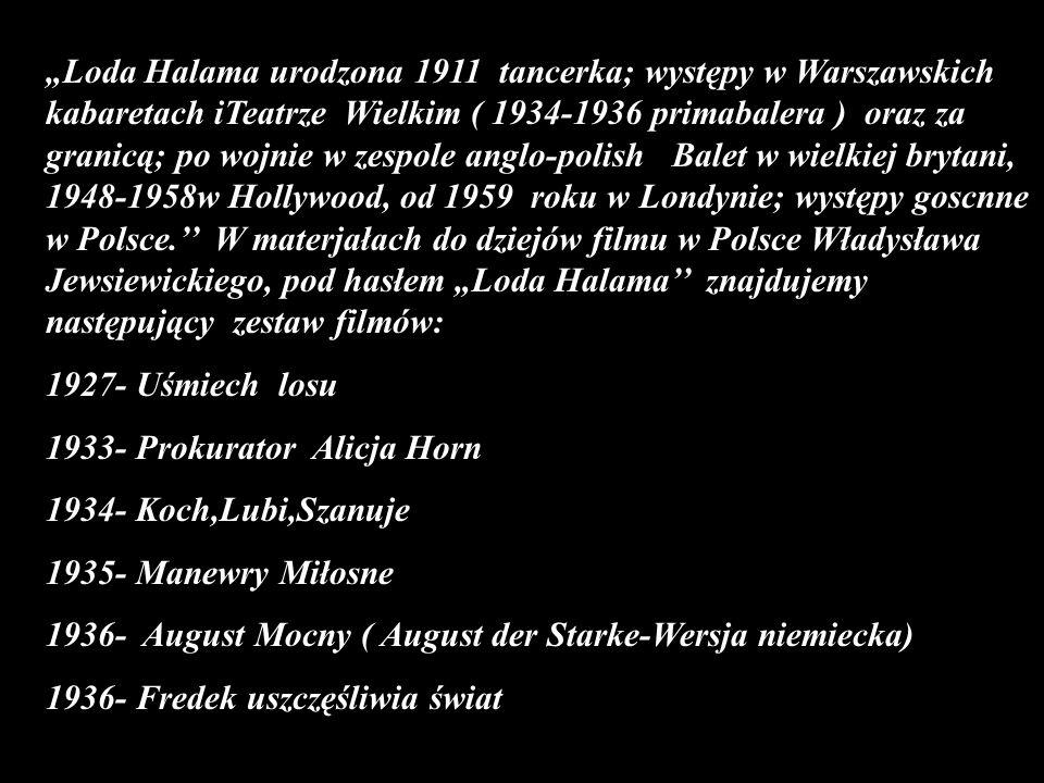 """""""Loda Halama urodzona 1911 tancerka; występy w Warszawskich kabaretach iTeatrze Wielkim ( 1934-1936 primabalera ) oraz za granicą; po wojnie w zespole anglo-polish Balet w wielkiej brytani, 1948-1958w Hollywood, od 1959 roku w Londynie; występy goscnne w Polsce.'' W materjałach do dziejów filmu w Polsce Władysława Jewsiewickiego, pod hasłem """"Loda Halama'' znajdujemy następujący zestaw filmów:"""