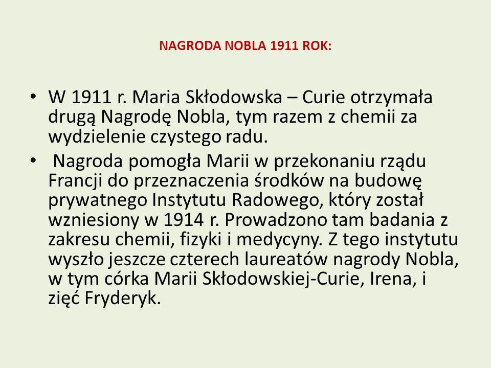 NAGRODA NOBLA 1911 ROK: W 1911 r. Maria Skłodowska – Curie otrzymała drugą Nagrodę Nobla, tym razem z chemii za wydzielenie czystego radu.