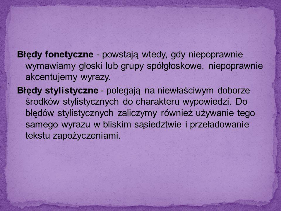 Błędy fonetyczne - powstają wtedy, gdy niepoprawnie wymawiamy głoski lub grupy spółgłoskowe, niepoprawnie akcentujemy wyrazy.