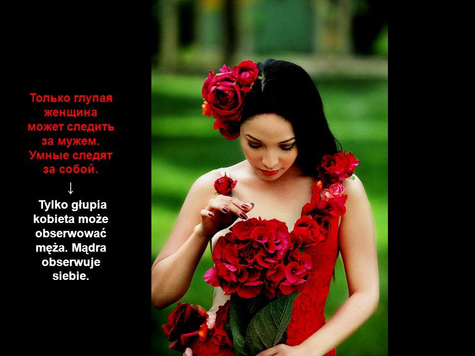↓ Только глупая женщина может следить за мужем. Умные следят за собой.