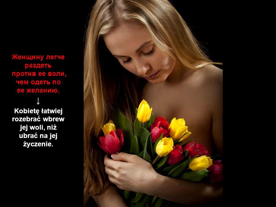 Kobietę łatwiej rozebrać wbrew jej woli, niż ubrać na jej życzenie.