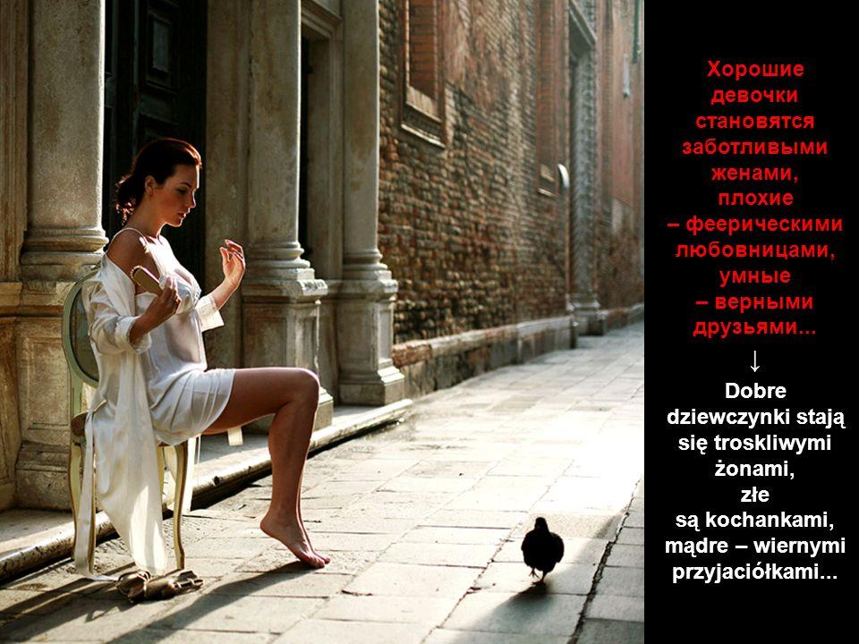 Хорошие девочки становятся заботливыми женами, плохие – феерическими любовницами, умные – верными друзьями...