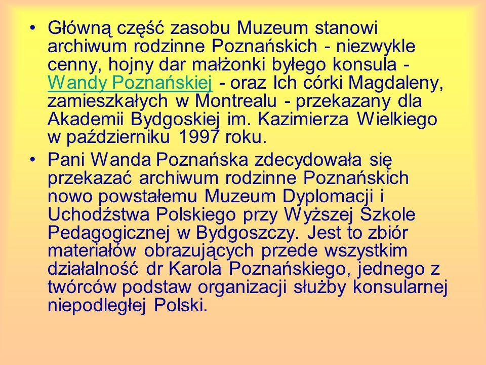 Główną część zasobu Muzeum stanowi archiwum rodzinne Poznańskich - niezwykle cenny, hojny dar małżonki byłego konsula - Wandy Poznańskiej - oraz Ich córki Magdaleny, zamieszkałych w Montrealu - przekazany dla Akademii Bydgoskiej im. Kazimierza Wielkiego w październiku 1997 roku.