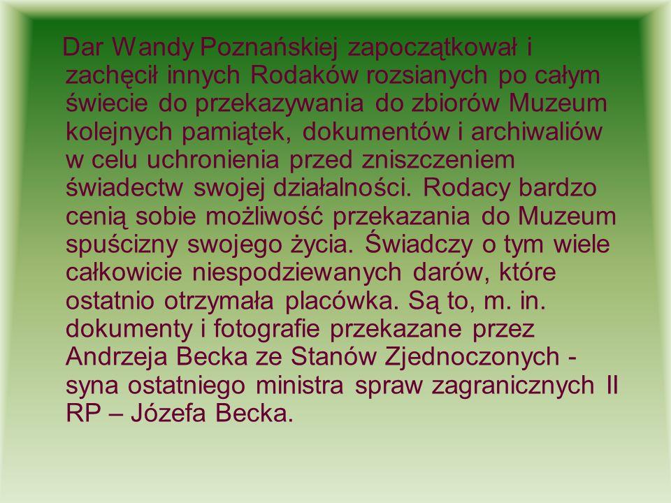 Dar Wandy Poznańskiej zapoczątkował i zachęcił innych Rodaków rozsianych po całym świecie do przekazywania do zbiorów Muzeum kolejnych pamiątek, dokumentów i archiwaliów w celu uchronienia przed zniszczeniem świadectw swojej działalności.