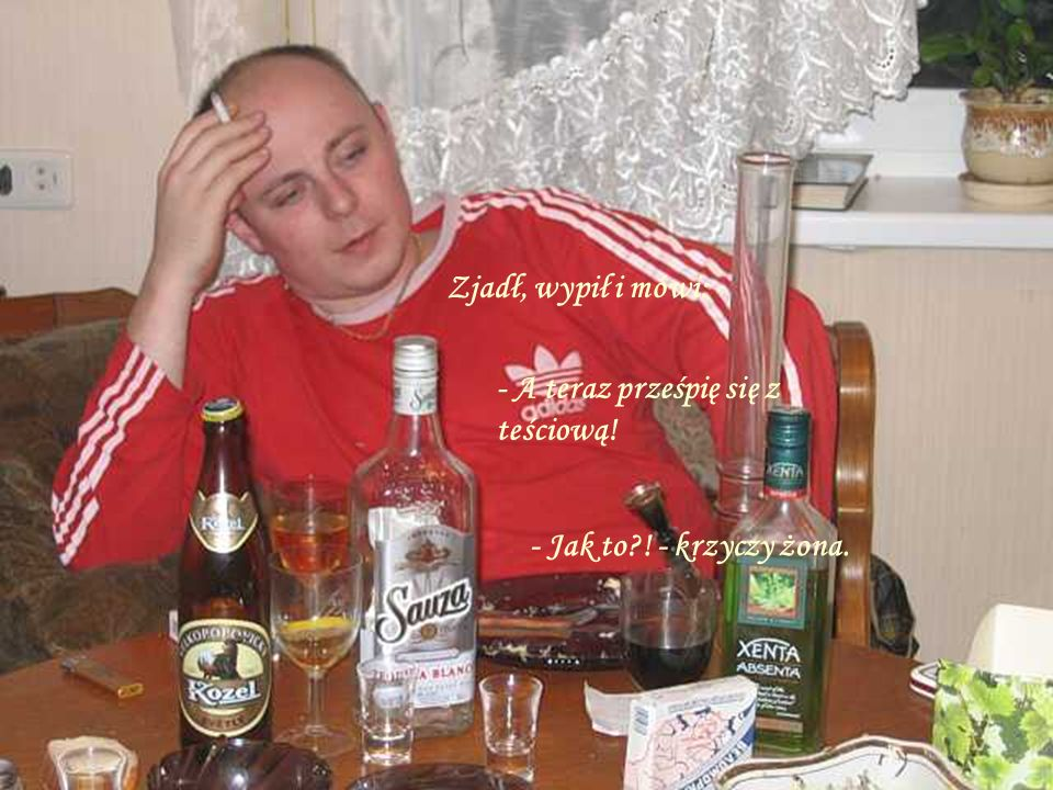 Zjadł, wypił i mówi: - A teraz prześpię się z teściową! - Jak to ! - krzyczy żona.