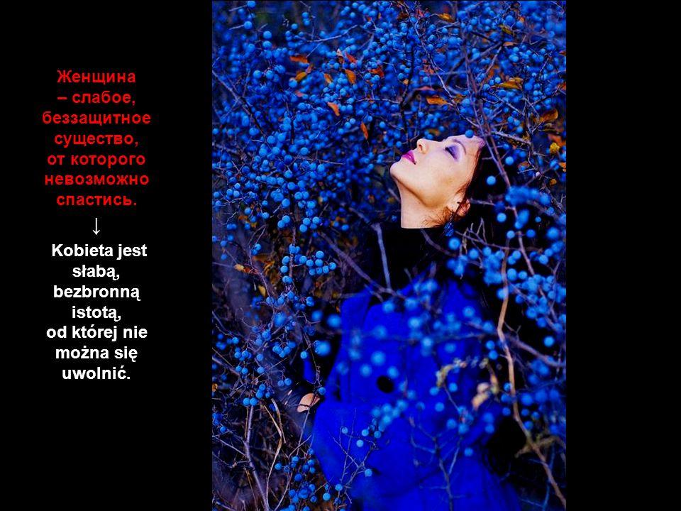 Kobieta jest słabą, bezbronną istotą, od której nie można się uwolnić.