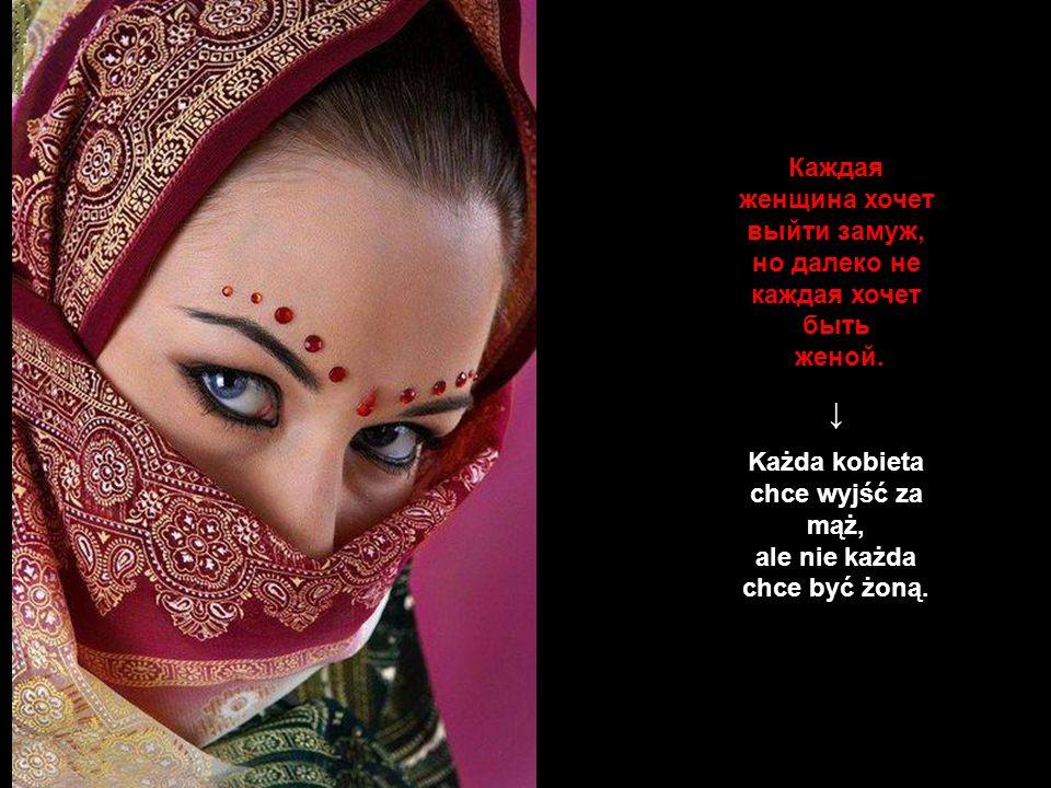 Każda kobieta chce wyjść za mąż, ale nie każda chce być żoną.