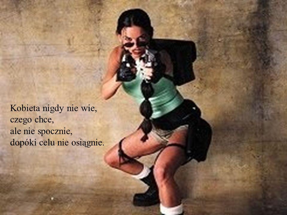 Kobieta nigdy nie wie, czego chce, ale nie spocznie, dopóki celu nie osiągnie.
