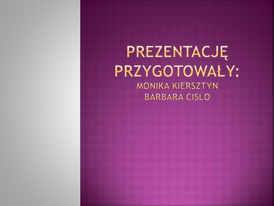 Prezentację przygotowały: Monika kiersztyn Barbara Cisło
