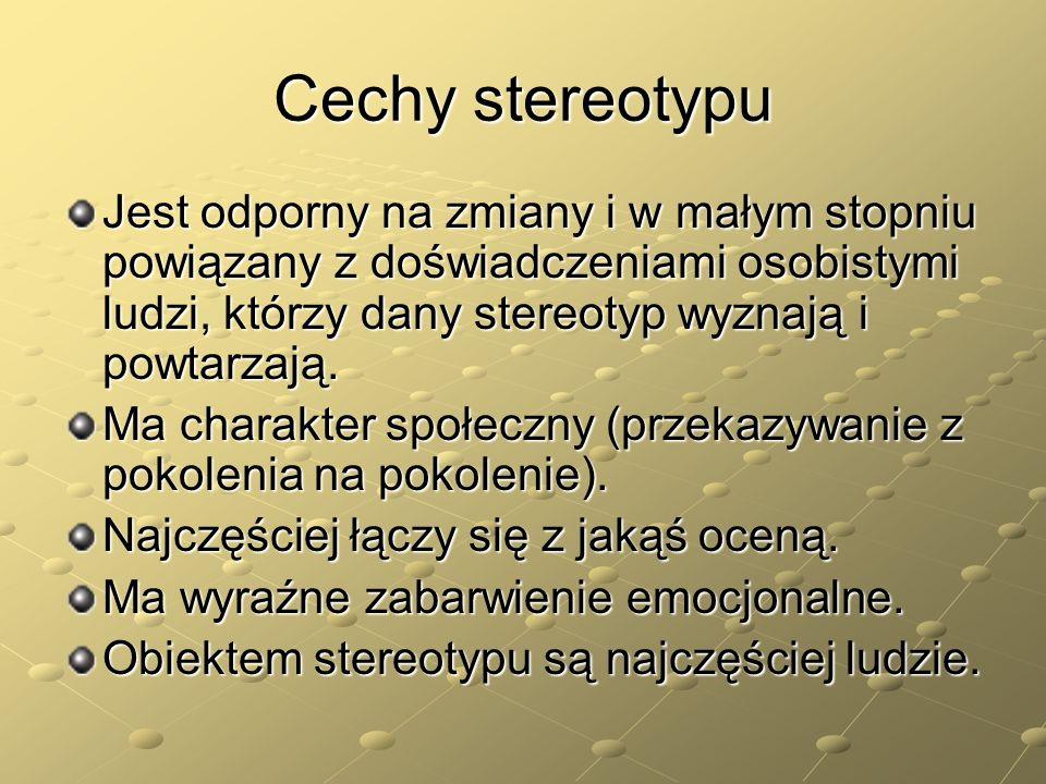 Cechy stereotypu Jest odporny na zmiany i w małym stopniu powiązany z doświadczeniami osobistymi ludzi, którzy dany stereotyp wyznają i powtarzają.