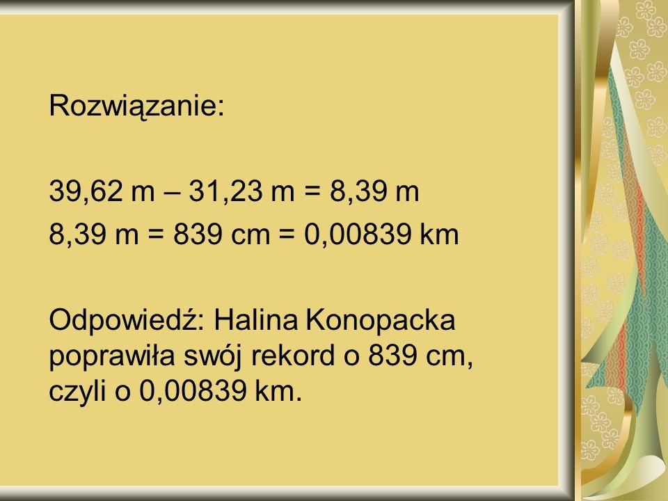 Rozwiązanie: 39,62 m – 31,23 m = 8,39 m. 8,39 m = 839 cm = 0,00839 km. Odpowiedź: Halina Konopacka poprawiła swój rekord o 839 cm,