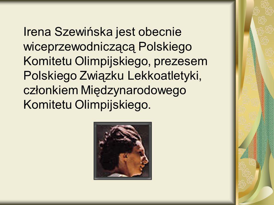 Irena Szewińska jest obecnie wiceprzewodniczącą Polskiego Komitetu Olimpijskiego, prezesem Polskiego Związku Lekkoatletyki, członkiem Międzynarodowego Komitetu Olimpijskiego.
